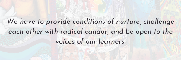 We have to provide conditions of nurture, challenge each other with radical candor, and be open to the voices of our learners.
