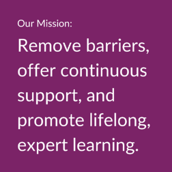 Our Mission: Remove barriers, offer continuous support, and promote lifelong expert learning.